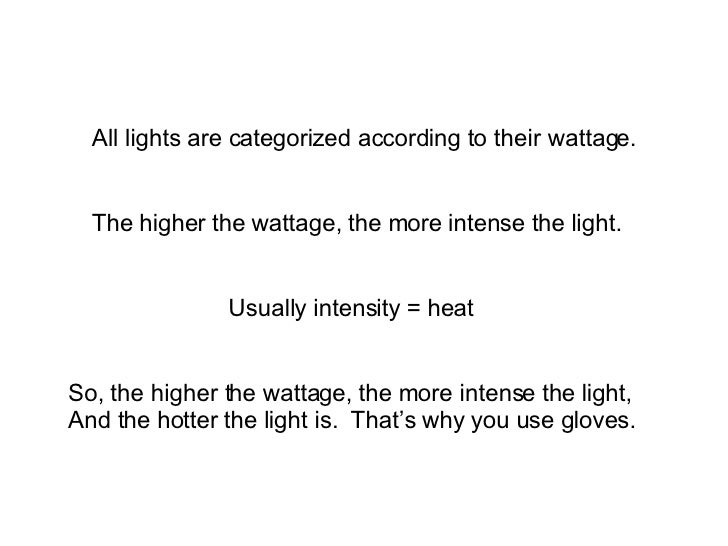 All lights are categorized according to their wattage. The higher the wattage, the more intense the light. Usually intensi...