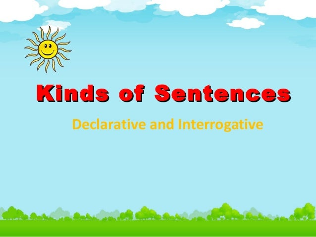 Kinds of SentencesKinds of Sentences Declarative and Interrogative