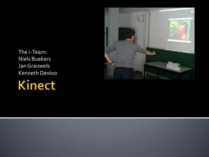 Kinect<br />The i-Team:<br />Niels Buekers<br />Jan Grauwels<br />Kenneth Devloo<br />