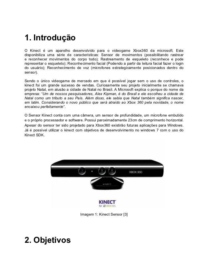 1. IntroduçãoO Kinect é um aparelho desenvolvido para o videogame Xbox360 da microsoft. Estedisponibiliza uma série de car...