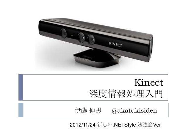 Kinect      深度情報処理入門 伊藤 伸男       @akatukisiden2012/11/24 新しい.NETStyle 勉強会Ver
