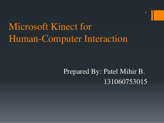 1  Microsoft Kinect for Human-Computer Interaction Prepared By: Patel Mihir B. 131060753015