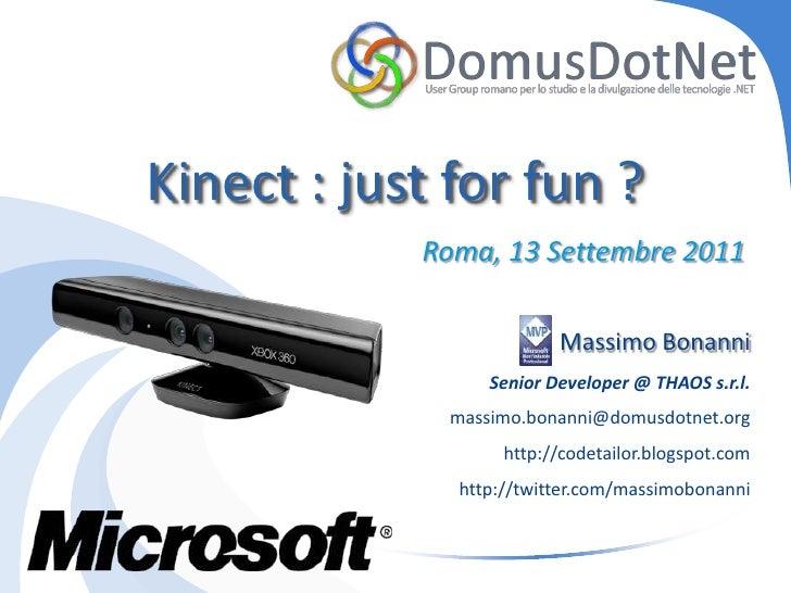 Kinect : just for fun ?<br />Roma, 13 Settembre 2011<br />Massimo Bonanni<br />Senior Developer @ THAOS s.r.l.<br />massim...