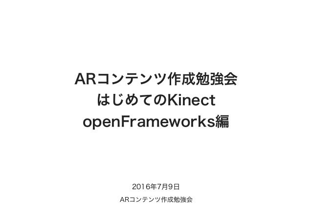 ARコンテンツ作成勉強会 はじめてのKinect openFrameworks編 2016年7月9日 ARコンテンツ作成勉強会