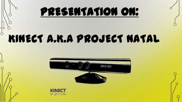 PRESENTATION ON: KINECT A.K.A PROJECT NATAL