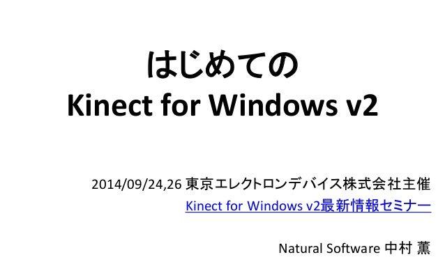 はじめての Kinect for Windows v2  2014/09/24,26東京エレクトロンデバイス株式会社主催  Kinect for Windows v2最新情報セミナー  Natural Software 中村薫