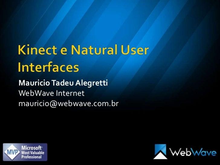 Kinect e Natural User Interfaces<br />Mauricio Tadeu Alegretti<br />WebWave Internet<br />mauricio@webwave.com.br<br />