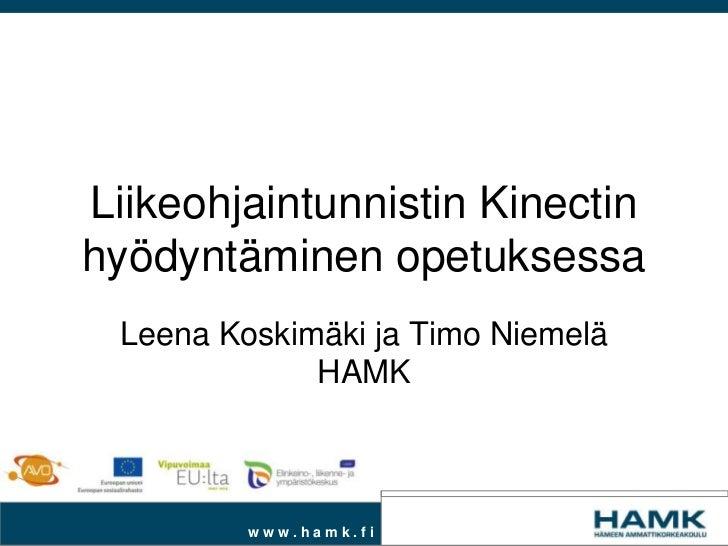 Liikeohjaintunnistin Kinectinhyödyntäminen opetuksessa Leena Koskimäki ja Timo Niemelä             HAMK         www.hamk.fi