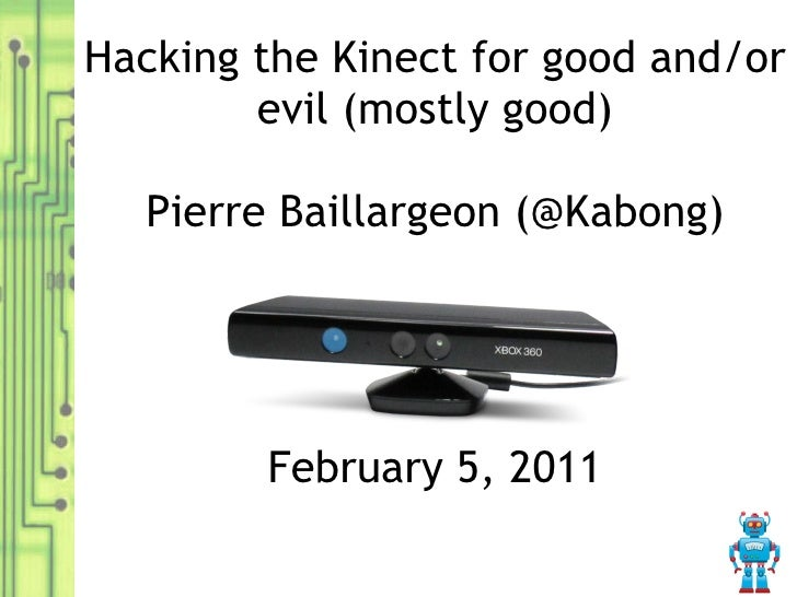 Hacking the Kinect for good and/or evil (mostly good) Pierre Baillargeon (@Kabong) February 5, 2011