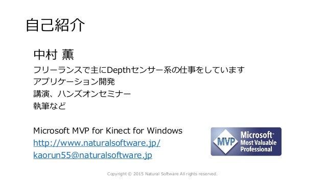 自己紹介 中村 薫 フリーランスで主にDepthセンサー系の仕事をしています アプリケーション開発 講演、ハンズオンセミナー 執筆など Microsoft MVP for Kinect for Windows http://www.natura...