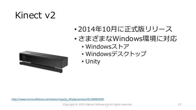 Kinect v2 • 2014年10月に正式版リリース • さまざまなWindows環境に対応 • Windowsストア • Windowsデスクトップ • Unity Copyright © 2015 Natural Software.jp...