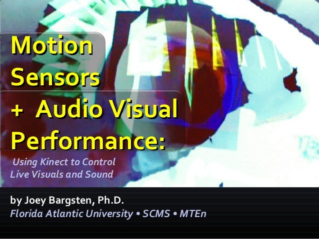 Motion Sensors + Audio Visual Performance: Using Kinect to Control Live Visuals and Sound  by Joey Bargsten, Ph.D. Florida...