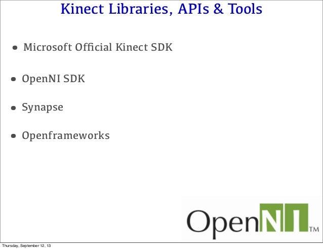Kinect Libraries, APIs & Tools •OpenNI SDK •Openframeworks •Microsoft Official Kinect SDK •Synapse Thursday, September 12, ...
