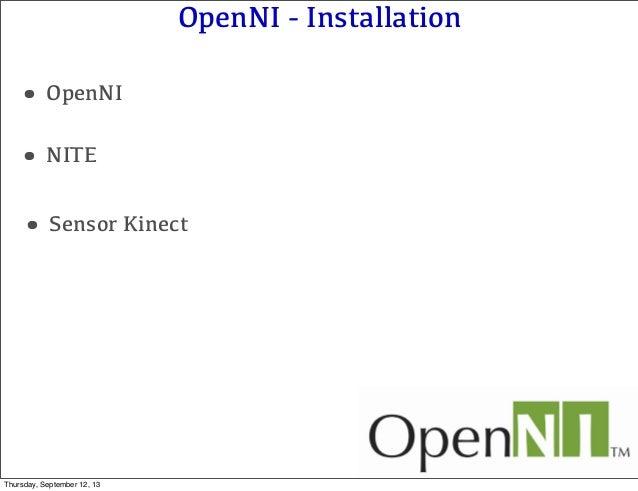 OpenNI - Installation •OpenNI •NITE •Sensor Kinect Thursday, September 12, 13