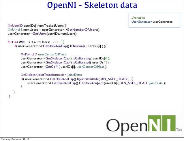 OpenNI - Skeleton data //Variables UserGenerator userGenerator; XnUserID userIDs[ numTrackedUsers ]; XnUInt16 numUsers = u...