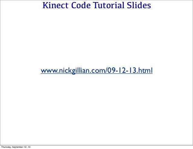 Kinect Code Tutorial Slides www.nickgillian.com/09-12-13.html Thursday, September 12, 13