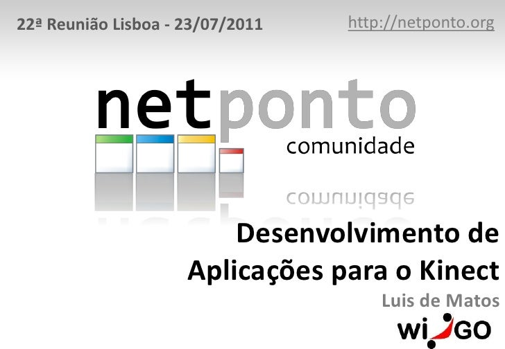 http://netponto.org<br />22ª Reunião Lisboa - 23/07/2011<br />Desenvolvimento de Aplicações para o KinectLuis de Matos<br />