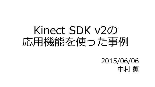 Kinect SDK v2の 応用機能を使った事例 2015/06/06 中村 薫