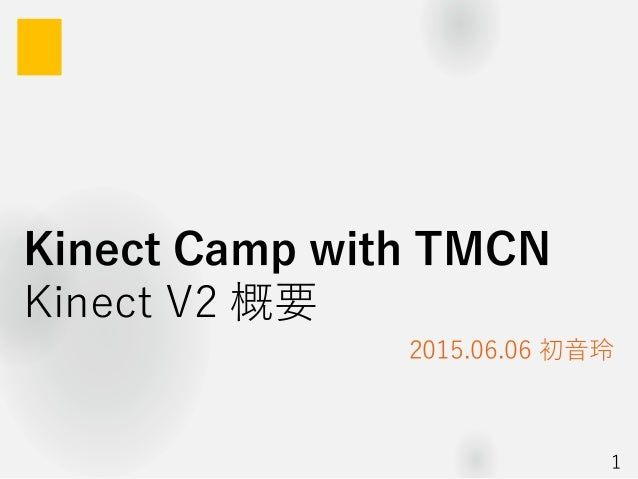 Kinect Camp with TMCN Kinect V2 概要 2015.06.06 初音玲 1