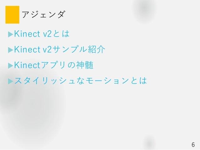 アジェンダ Kinect v2とは Kinect v2サンプル紹介 Kinectアプリの神髄 スタイリッシュなモーションとは 6