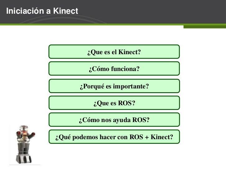 Iniciación a Kinect<br />¿Que es el Kinect?<br />¿Cómo funciona?<br />¿Porqué es importante?<br />¿Que es ROS?<br />¿Cómo ...
