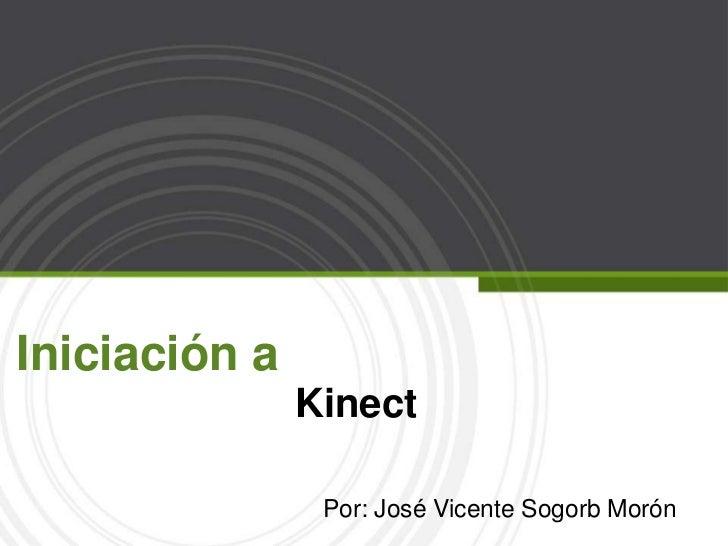 Iniciación a                          Kinect<br />Por: José Vicente Sogorb Morón<br />