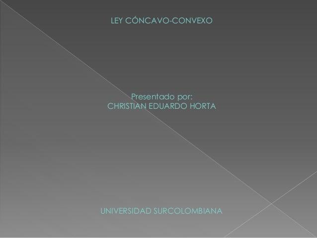 LEY CÓNCAVO-CONVEXO Presentado por: CHRISTIAN EDUARDO HORTA UNIVERSIDAD SURCOLOMBIANA