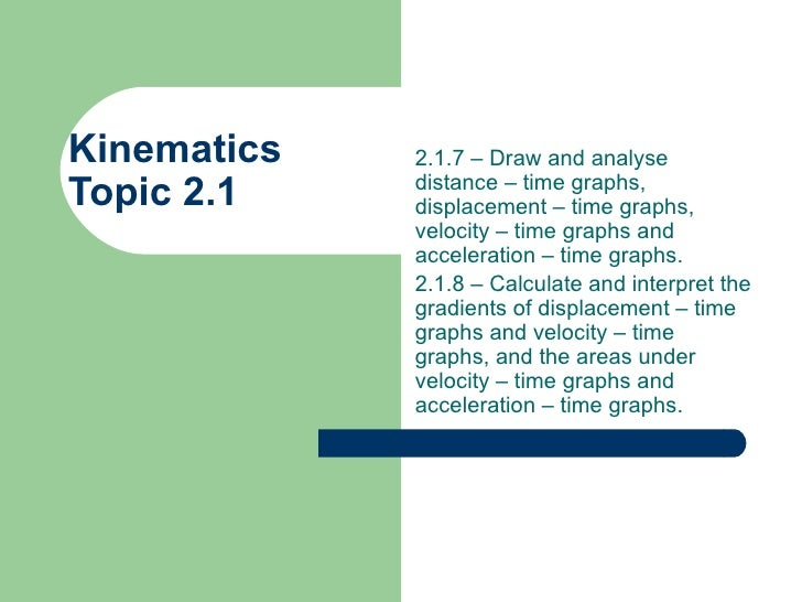 Kinematics  Topic 2.1 2.1.7 – Draw and analyse distance – time graphs, displacement – time graphs, velocity – time graphs ...