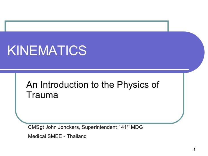 KINEMATICS An Introduction to the Physics of Trauma CMSgt John Jonckers, Superintendent 141 st  MDG Medical SMEE - Thailand