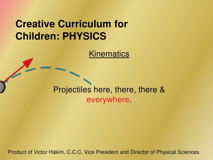 Creative Curriculum for   Children: PHYSICS                                 Kinematics                  Projectiles here, ...