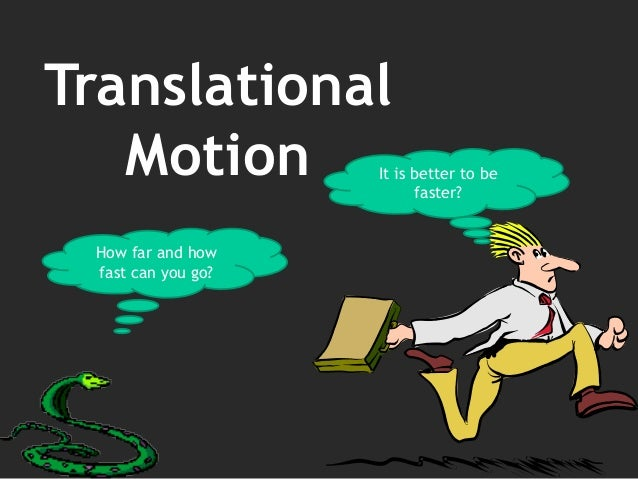 Translational Motion How far and how fast can you go? It is better to be faster?