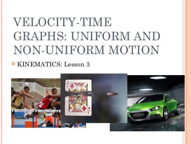 VELOCITY-TIME GRAPHS: UNIFORM AND NON-UNIFORM MOTION  KINEMATICS: Lesson 3