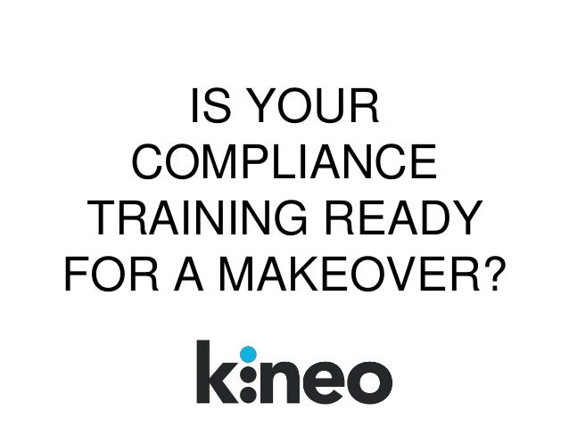 IS YOUR COMPLIANCE TRAINING READY FOR A MAKEOVER?