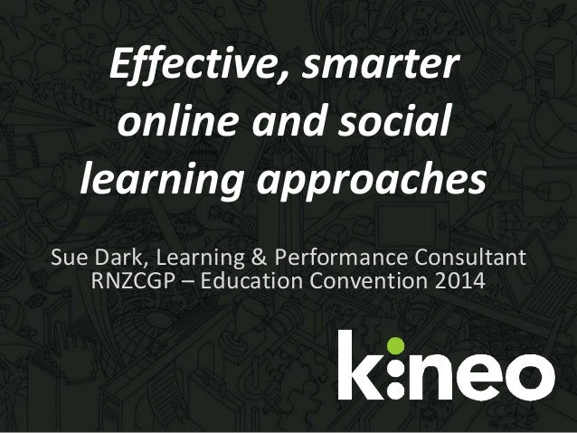 Effective, smarter online and social learning approaches Sue Dark, Learning & Performance Consultant RNZCGP – Education Co...