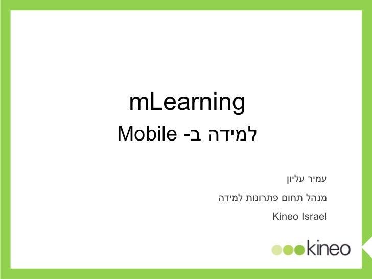 עמיר עליון מנהל תחום פתרונות למידה Kineo Israel mLearning למידה ב -  Mobile
