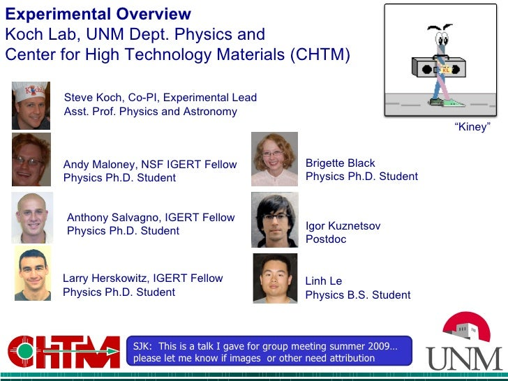 Experimental Overview  Koch Lab, UNM Dept. Physics and  Center for High Technology Materials (CHTM) Steve Koch, Co-PI, Exp...