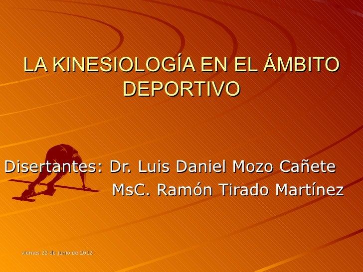 LA KINESIOLOGÍA EN EL ÁMBITO           DEPORTIVODisertantes: Dr. Luis Daniel Mozo Cañete             MsC. Ramón Tirado Mar...