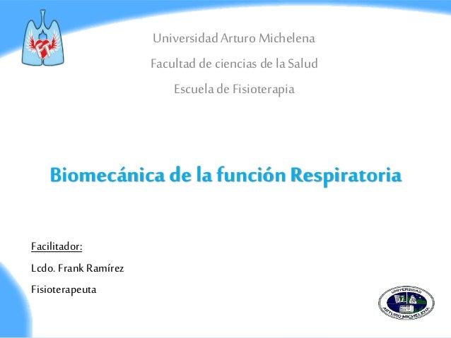 Biomecánica de la función Respiratoria Universidad Arturo Michelena Facultad de ciencias de laSalud Escuela de Fisioterapi...