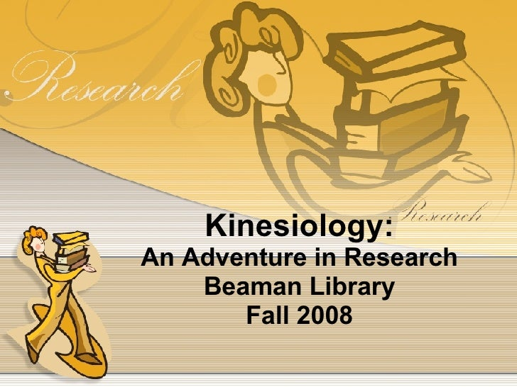 Kinesiology: An Adventure in Research Beaman Library Fall 2008