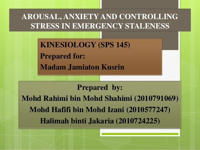 AROUSAL, ANXIETY AND CONTROLLING STRESS IN EMERGENCY STALENESS KINESIOLOGY (SPS 145) Prepared for: Madam Jamiaton Kusrin  ...