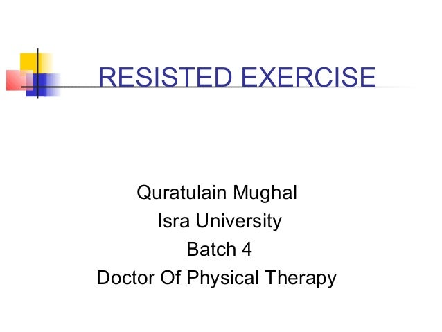 RESISTED EXERCISE Quratulain Mughal Isra University Batch 4 Doctor Of Physical Therapy