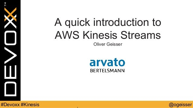 @ogeisser#Devoxx #Kinesis A quick introduction to AWS Kinesis Streams Oliver Geisser