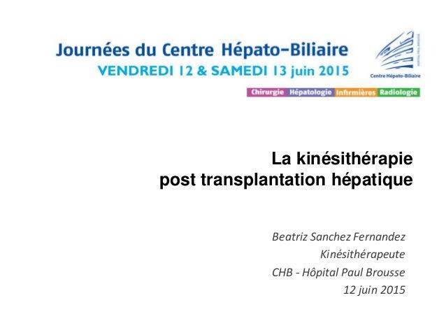La kinésithérapie post transplantation hépatique Beatriz Sanchez Fernandez Kinésithérapeute CHB - Hôpital Paul Brousse 12 ...