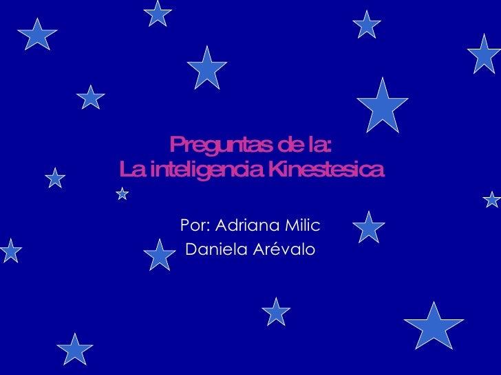 Preguntas de la: La inteligencia Kinestesica Por: Adriana Milic Daniela Arévalo