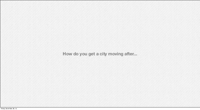 How do you get a city moving after...Friday, November 30, 12