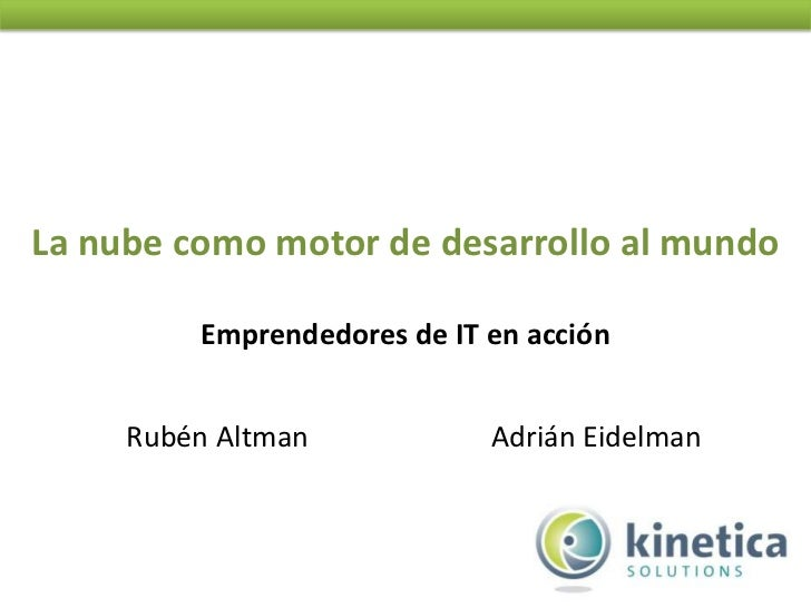 La nube como motor de desarrollo al mundo         Emprendedores de IT en acción     Rubén Altman            Adrián Eidelman