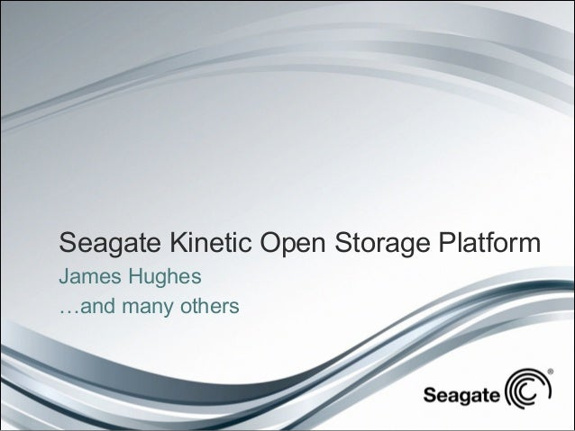 Seagate Kinetic Open Storage Platform James Hughes …and many others