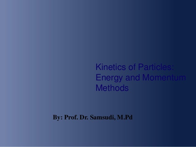 Kinetics of Particles: Energy and Momentum Methods By: Prof. Dr. Samsudi, M.Pd