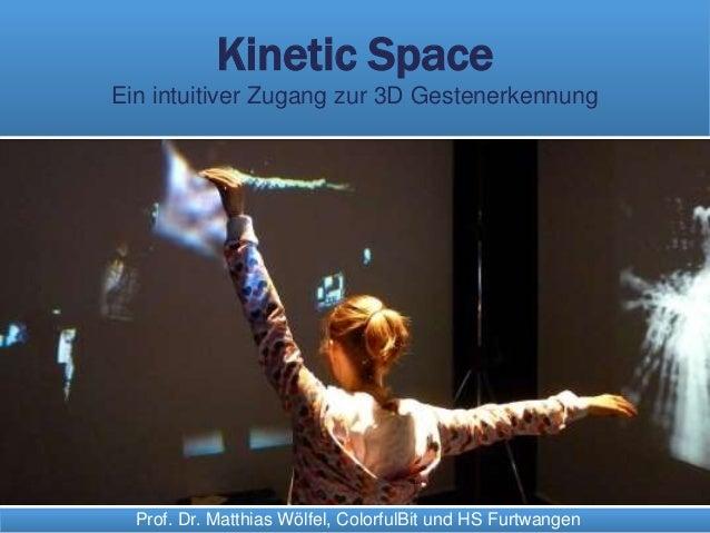 Prof. Dr. Matthias Wölfel, ColorfulBit und HS Furtwangen Kinetic Space Ein intuitiver Zugang zur 3D Gestenerkennung