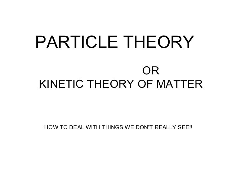 PARTICLE THEORY OR  KINETIC THEORY OF MATTER HOW TO DEAL WITH THINGS WE DON'T REALLY SEE!!